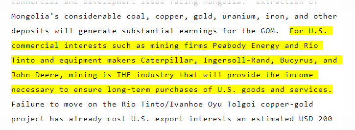 """For U.S. commercial interests [in Mongolia] such as mining firms Peabody Energy and Rio Tinto and equipment makers Caterpillar, Ingersoll-Rand, Bucyrus, and John Deere, mining is THE industry [in Mongolia] that will provide the income necessary to ensure long-term purchases of U.S. goods and services."" (July 2009)"