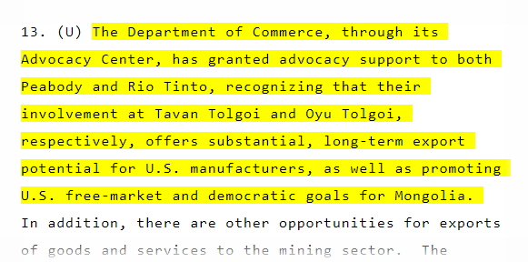 """The Department of Commerce, through its Advocacy Center, has granted advocacy support to both Peabody and Rio Tinto, recognizing that their involvement at Tavan Tolgoi and Oyu Tolgoi, respectively, offers substantial, long-term export potential for U.S. manufacturers, as well as promoting U.S. free-market and democratic goals for Mongolia."" (February 2008)"