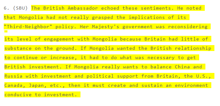 """[The British Ambassador to Mongolia] noted that Mongolia had not really grasped the implications of its 'Third-Neighbor' policy. Her Majesty's government was reconsidering its level of engagement with Mongolia because Britain had little of substance on the ground. If Mongolia wanted the British relationship to continue or increase, it had to do what was necessary to get British investment. If Mongolia really wants to balance China and Russia with investment and political support from Britain, the U.S., Canada, Japan, etc., then it must create and sustain an environment conducive to investment[17] ."" (January 2008)"